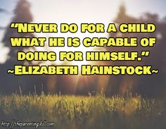 """Never do for a child what he is capable of doing for himself."" ~Elizabeth Hainstock~ / http://theparentingskill.com 