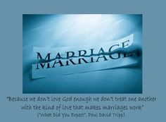 Because we don't love God enough we don't  treat our spouse with the kind of love that makes marriages work.