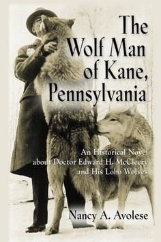THE WOLF MAN OF KANE, PENNSYLVANIA: An Historical Novel about Doctor Edward H. McCleery and His Lobo Wolves