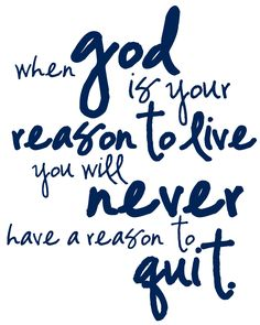 when God is your reason to live you will never have a reason to quit.   [printable made with picasa]