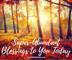 """Blog Post:  A Blessing For Super-Abundance  """"Now may God, the inspiration and fountain of hope, fill you to overflowing with uncontainable joy and perfect peace as you trust in Him. And may the power of the Holy Spirit continually surround your life with His SUPER-ABUNDANCE until you radiate with hope!"""" —Romans 15:13 TPT"""