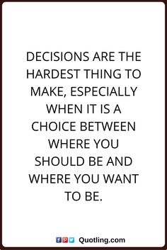 decision quotes Decisions are the hardest thing to make, especially when it is a choice between where you should be and where you want to be.
