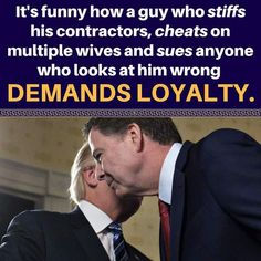 Trump demands loyalty and says he is treated so badly...fact is, he treated thousands of workers and women much worse...
