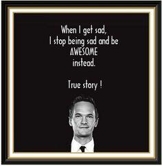 When I get sad, I stob being sad and be AWSOME instead. True story! Barney Stinson.