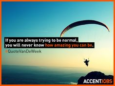 If you are always trying to be normal, you will never know how amazing you can be. #QuoteVanDeWeek #AccentJobs