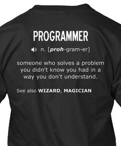 """Programmer: """"someone who solves a problem you didn't know you had, in a way you don't understand."""" Source: https://teespring.com/tprog?t=wc78"""