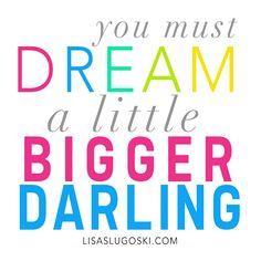 You must dream a little bigger darling www.lisaslugoski.com