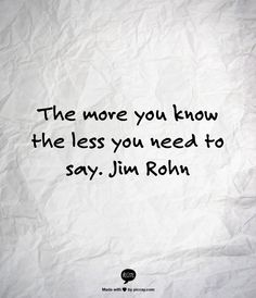 The more you know the less you need to say. Jim Rohn