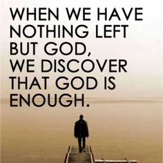 We should know that God is enough before we have nothing left but Him. Trying to remember that God is enough. <3