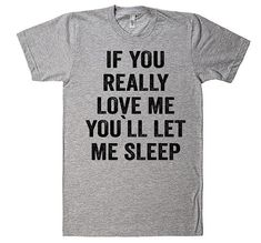 If You Really Love Me Youll let me Sleep T-Shirt - Funny Kids Shirts - Ideas of Funny Kids Shirts - If You Really Love Me Youll let me Sleep T-Shirt Meme Shirts, Funny Kids Shirts, Funny Shirt Sayings, Funny Tees, Shirts With Sayings, T Shirts For Women, Shirt Quotes, Funny Quotes, Sassy Shirts