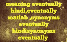 meaning eventually hindi,eventually matlab ,synonyms eventually hindisynonyms eventually http://www.englishinhindi.com/?p=8147&meaning+eventually+hindi%2Ceventually+matlab+%2Csynonyms+eventually+hindisynonyms+eventually  Meaning of  eventually in Hindi  SYNONYMS AND OTHER WORDS FOR eventually  अंत में→eventually,lastly,eventuality,in conclusion फलतः→eventually,therefore,accordingly,in consequence,in effect Definition of eventually in the end,