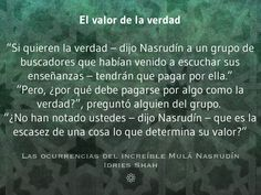 """El valor de la verdad """"Si quieren la verdad – dijo Nasrudín a un grupo de buscadores que habían venido a escuchar sus enseñanzas – tendrán que pagar por ella."""" """"Pero, ¿por qué debe pagarse por algo como la verdad?"""", preguntó alguien del grupo. """"¿No han notado ustedes – dijo Nasrudín – que es la escasez de una cosa lo que determina su valor?"""" Las ocurrencias del increíble Mulá Nasrudín Más cuentos, gratis, aquí…"""