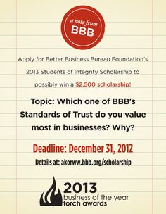 Apply now! BBB is now accepting 2013 applications. The Students of Integrity Scholarship offered by BBB Foundation, is designed to support students who recognize the importance of ethical and responsible marketplace practices. For more information visit: http://akorww.bbb.org/scholarship/