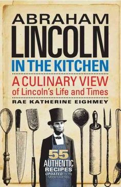 Abraham Lincoln in the Kitchen by Rae Katherine Eighmey Abraham Lincoln in the Kitchen: A Culinary View of Lincoln's Life and Times, looks at our 16th president's life through the extraordinary stories of what he ate, cooked and served