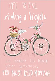 Life is like riding a bicycle, in order to keep your balance you must keep moving