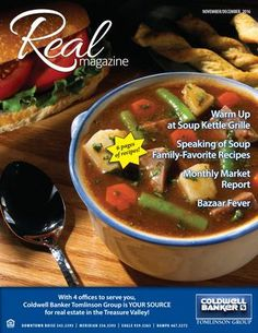 REAL Magazine, Nov-Dec, 2016  Get your soup on with this issue of REAL Magazine! Our agents and staff came together to provide their favorite recipes. Perfect timing for the cold weather that's coming. So, make a cup of tea, settle in, and make your shopping list - you'll want to start cooking!  REAL Magazine is proudly produced by Coldwell Banker Tomlinson Group, your source for SW Idaho real estate.