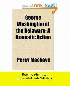 George Washington at the Delaware; A Dramatic Action (9781154457377) Percy Mackaye , ISBN-10: 1154457370  , ISBN-13: 978-1154457377 ,  , tutorials , pdf , ebook , torrent , downloads , rapidshare , filesonic , hotfile , megaupload , fileserve
