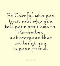 Be Careful who you trust and who you tell your problems to. Remember, not everyone that smiles at you is your friend.