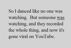 So I danced like no one was watching. But someone was watching ...