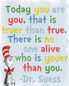 Dr Seuss Printable    TODAY YOU ARE YOU, THAT IS TRUER THAN TRUE. THERE IS NO ONE ALIVE WHO IS YOUER THAN YOU.