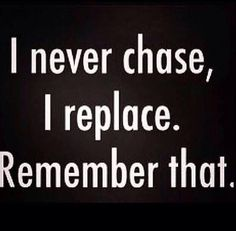 I Never Chase I Replace....Say amen somebody....