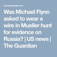 Was Michael Flynn asked to wear a wire in Mueller hunt for evidence on Russia?   US news   The Guardian