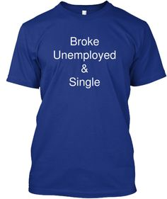 Broke and Unemployed T -Shirt