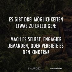 Es gibt drei Möglichkeiten etwas zu erledigen: Mach es selbst, engagier jemande… There are three ways to do it: do it yourself, hire someone, or forbid it to the kids! Funny People Quotes, Funny Quotes, Third Way, True Facts, Statements, Just Kidding, S Pic, Word Pictures, Kids And Parenting