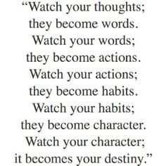 Watch your thoughts; they become words. Watch your words; they become actions. Watch your actions; they become habits. Watch your habits; they become character. Watch your character; they become destiny.