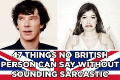 47 Things No British Person Can Say Without Sounding Sarcastic