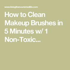 How to Clean Makeup Brushes in 5 Minutes w/ 1 Non-Toxic...