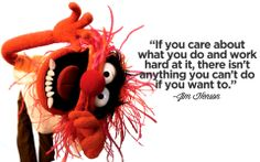 """""""If you care about what you do and work hard at it, there isn't anything you can't do if you want to."""" - Jim Henson"""
