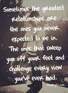 Love Quotes For Him : QUOTATION – Image : Quotes Of the day – Life Quote Sometimes the greatest relationships are the ones you never expected to be in. The ones that sweep you off your feet and challenge every view you've ever had. Sharing is Caring Love Quotes For Her, Cute Quotes, Great Quotes, Inspirational Quotes, Unexpected Love Quotes, Funny Quotes, Whats Love Quotes, Falling For You Quotes, Sexy Love Quotes