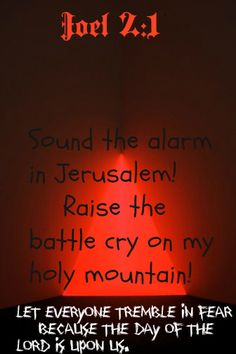 Joel 2:1 Sound the alarm in Jerusalem!      Raise the battle cry on my holy mountain!  Let everyone tremble in fear      because the day of the Lord is upon us.