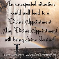 An unexpected situation could well lead to a 'Divine Appointment'. Any 'Divine Appointment' will bring divine blessings!! -Palitha Jayasooriya | www.preachingplatform.org  Thank you Rev Palitha for this encouraging quote!  Submit your quotes and designs here: http://www.sermonquotes.com/submit-your-quotes