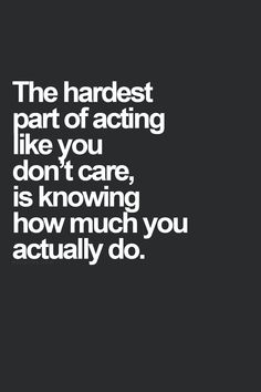 The hardest part of acting like you don't care, is knowing how much you actually do.