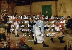 """""""The Middle Ages did not care about giving everybody an equal position, but did care about giving everybody a position."""" — G.K. Chesterton"""