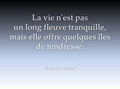 """""""La vie n'est pas un long fleuve tranquille, mais elle offre quelques îles de tendresse"""" Citation - Quote - © Sandra Dulier"""