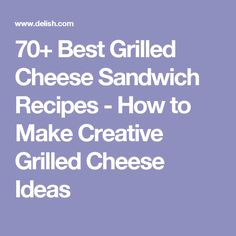 70+ Best Grilled Cheese Sandwich Recipes - How to Make Creative Grilled Cheese Ideas