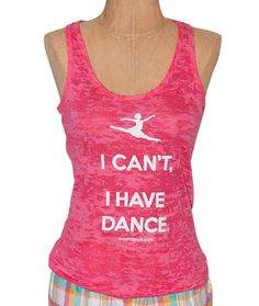 Burnout-Tank-Pink  covetdance.com    *I love this shirt! It describes my dance life perfectly (even got a few for fellow dancers). ;)