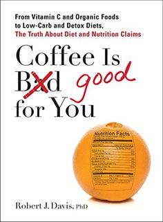 Coffee is Good for You: From Vitamin C and Organic Foods to Low-Carb and Detox Diets, the Truth about Di et and Nutrition Claims: Robert J. Davis: 9780399537257: Amazon.com: Books