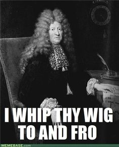 I whip thy wig to and fro... I whip thy wig to and fro.
