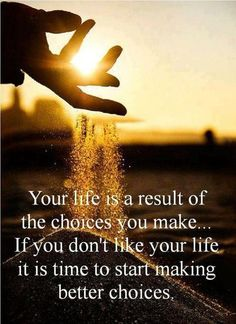 Make good choices, as they define your life