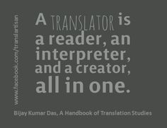 """A translator is a reader, an interpreter, and a creator, all in one."" —Bijay Kumar Das, A Handbook of Translation Studies"