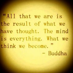 All that we are is the result of what we have thought. The mind is everything. What we think we become. ~ #Buddha #quote