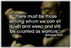 """""""There must be those among whom we can sit down and weep and still be counted as warriors."""" 