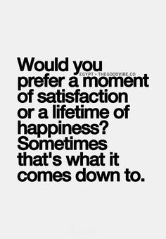 Would you prefer a moment of satisfaction or a lifetime of happiness...
