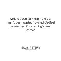 "Ellis Peters - ""Well, you can fairly claim the day hasn't been wasted,' owned Cadfael generously,..."". wisdom, knowledge, learning"