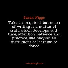 """""""Talent is required, but much of writing is a matter of craft, which develops with time, attention, patience and practice, like playing an instrument or learning to dance."""", Susan Wiggs"""