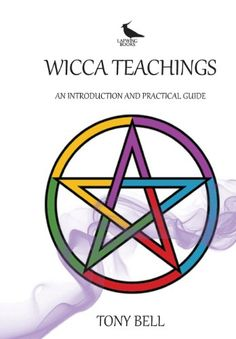 Wicca Teachings: An Introduction and Practical Guide by Tony Bell